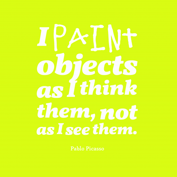 Pablo Picasso 's quote about . I paint objects as I…