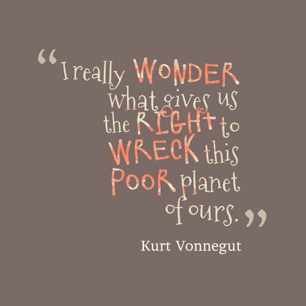 Kurt Vonnegut 's quote about Planet. I really wonder what gives…
