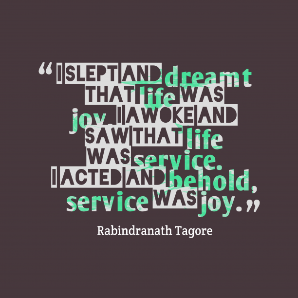 Rabindranath Tagore 's quote about . I slept and dreamt that…