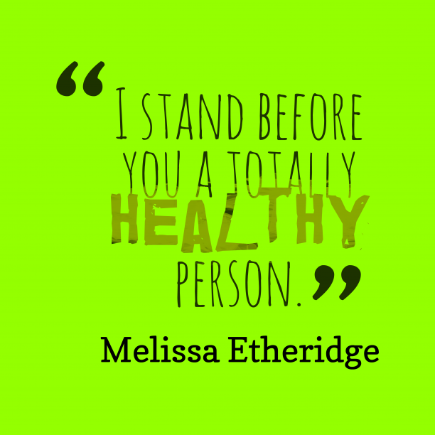 Melissa Etheridge 's quote about healthy. I stand before you a…