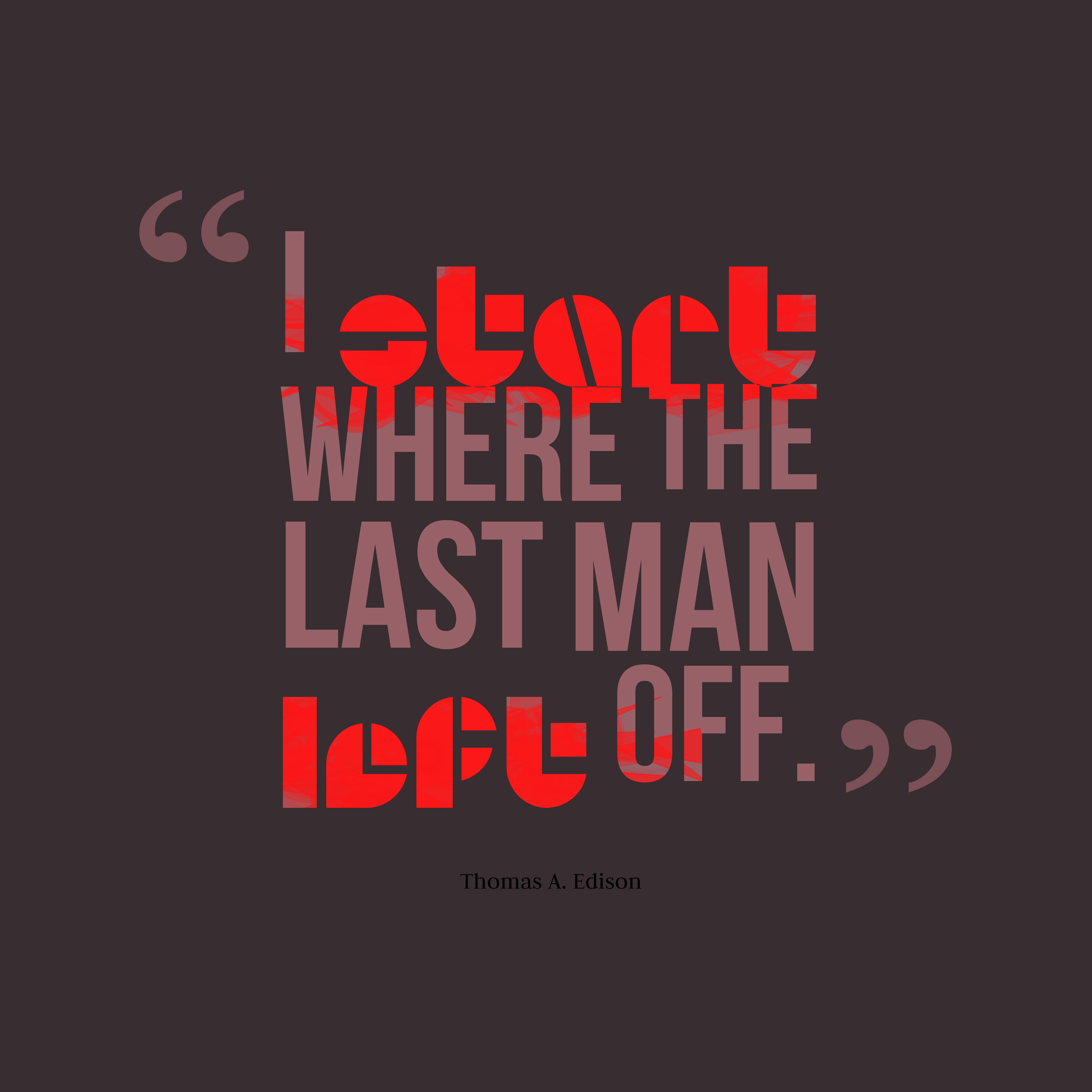 Quotes image of I start where the last man left off.