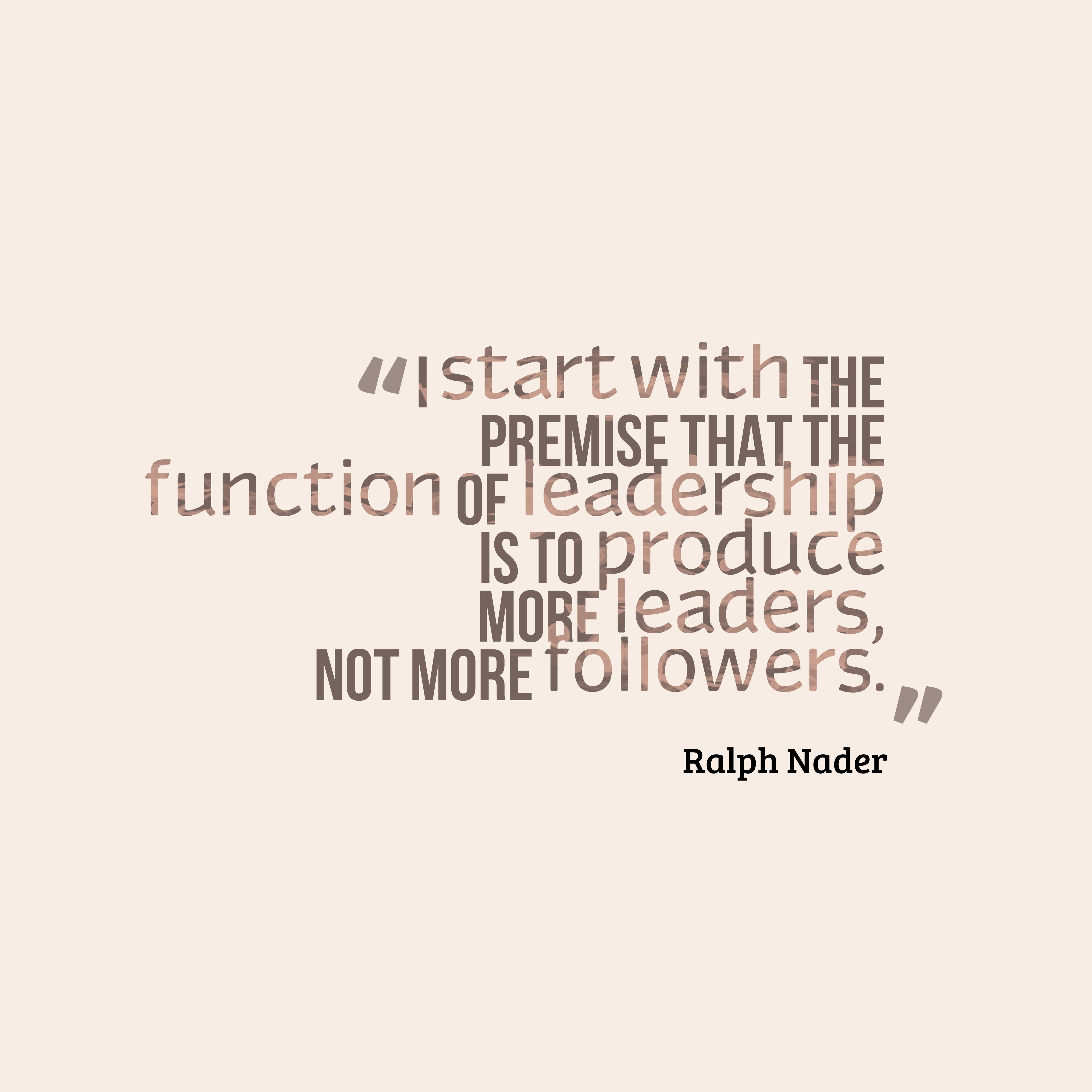 Quotes image of I start with the premise that the function of leadership is to produce more leaders, not more followers.