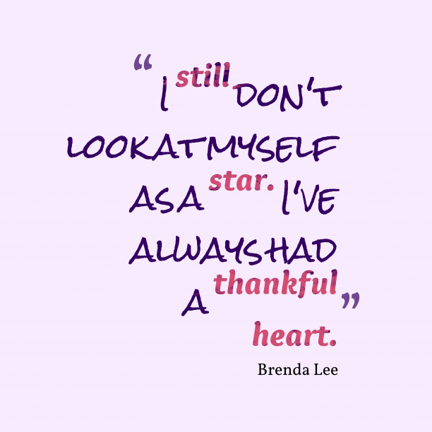 Brenda Lee 's quote about thankful. I still don't look at…