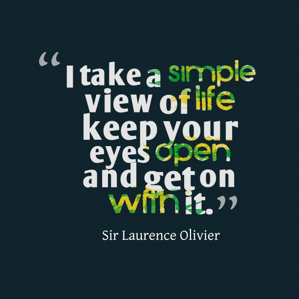Sir Laurence Olivier 's quote about life. I take a simple view…