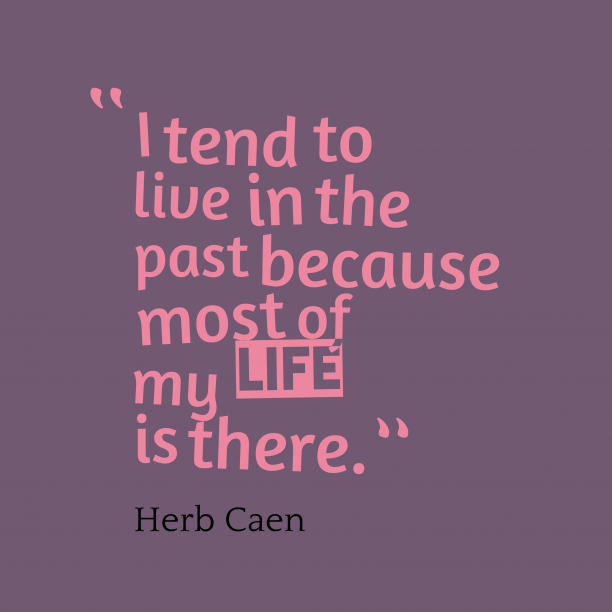 Herb Caen 's quote about Live,past. I tend to live in…