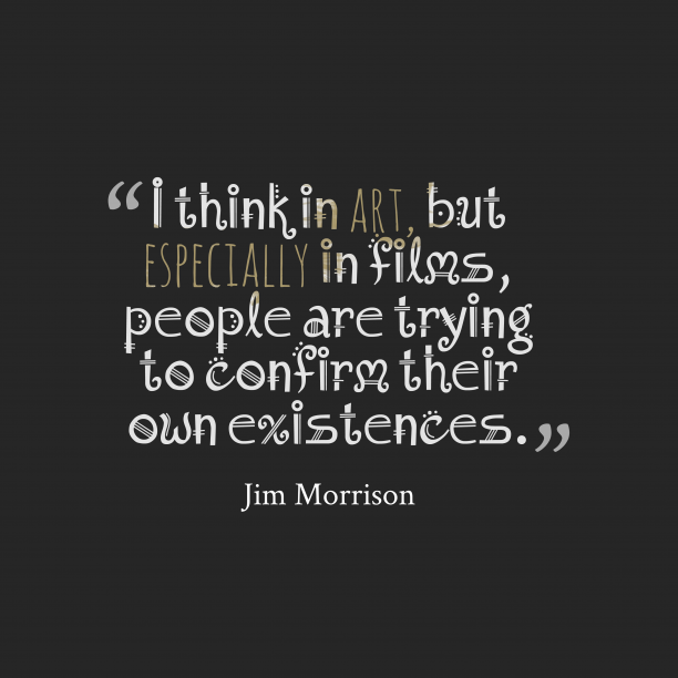 Jim Morrison 's quote about art, film. I think in art, but…