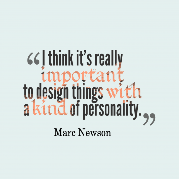 Marc Newson 's quote about personality. I think it's really important…