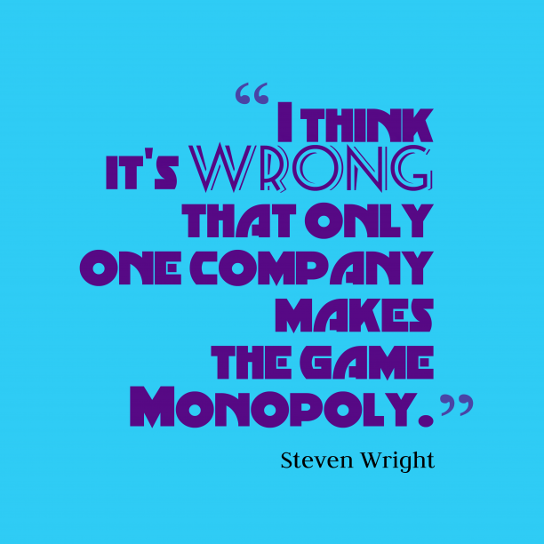 Steven Wright 's quote about monopoly. I think it's wrong that…