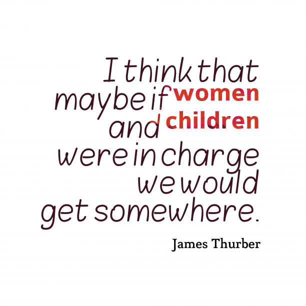 James Thurber 's quote about responsibility, charge. I think that maybe if…