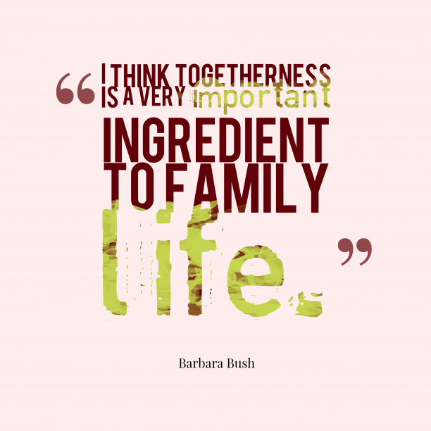 Barbara Bush 's quote about togetherness,family. I think togetherness is a…