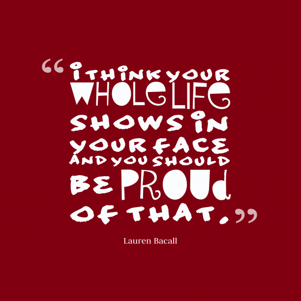 Lauren Bacall 's quote about Life,proud. I think your whole life…