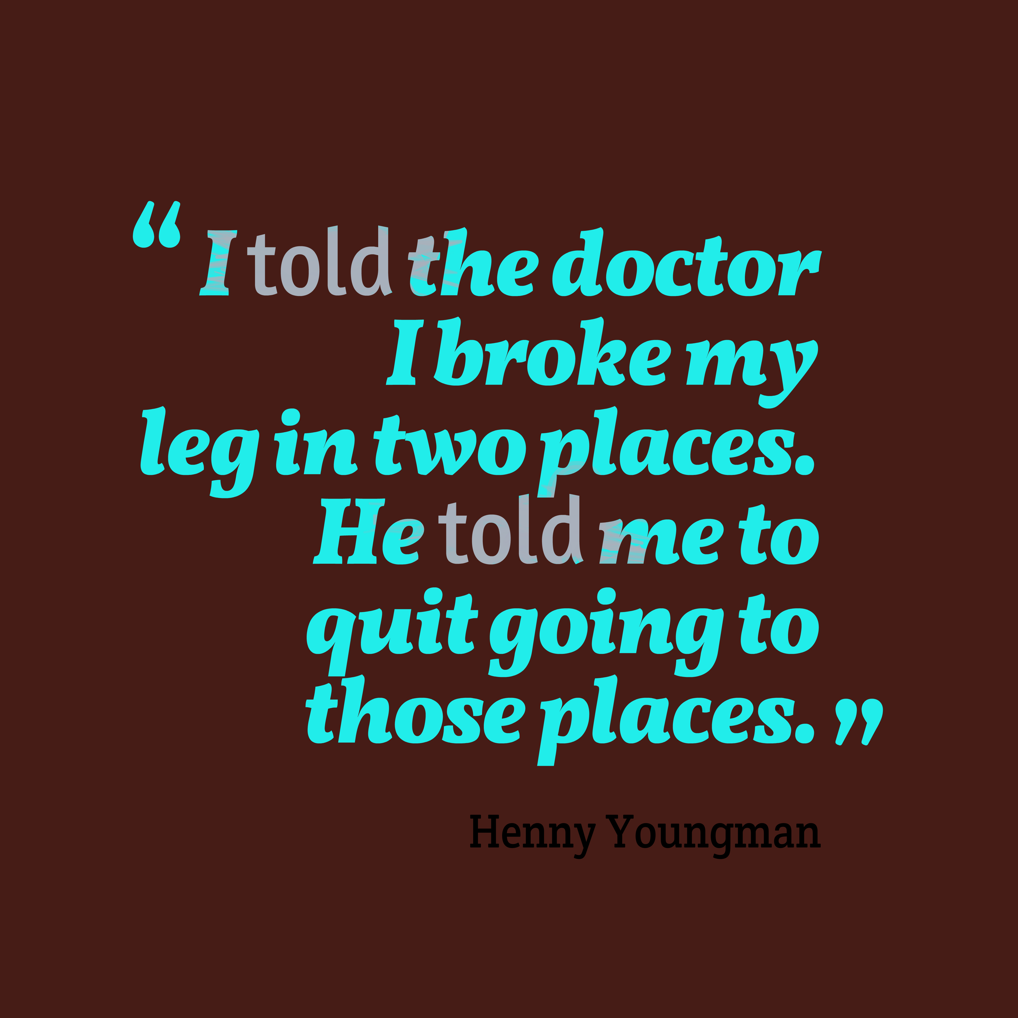 Quotes image of I told the doctor I broke my leg in two places. He told me to quit going to those places.