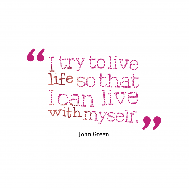 John Green 's quote about . I try to live life…