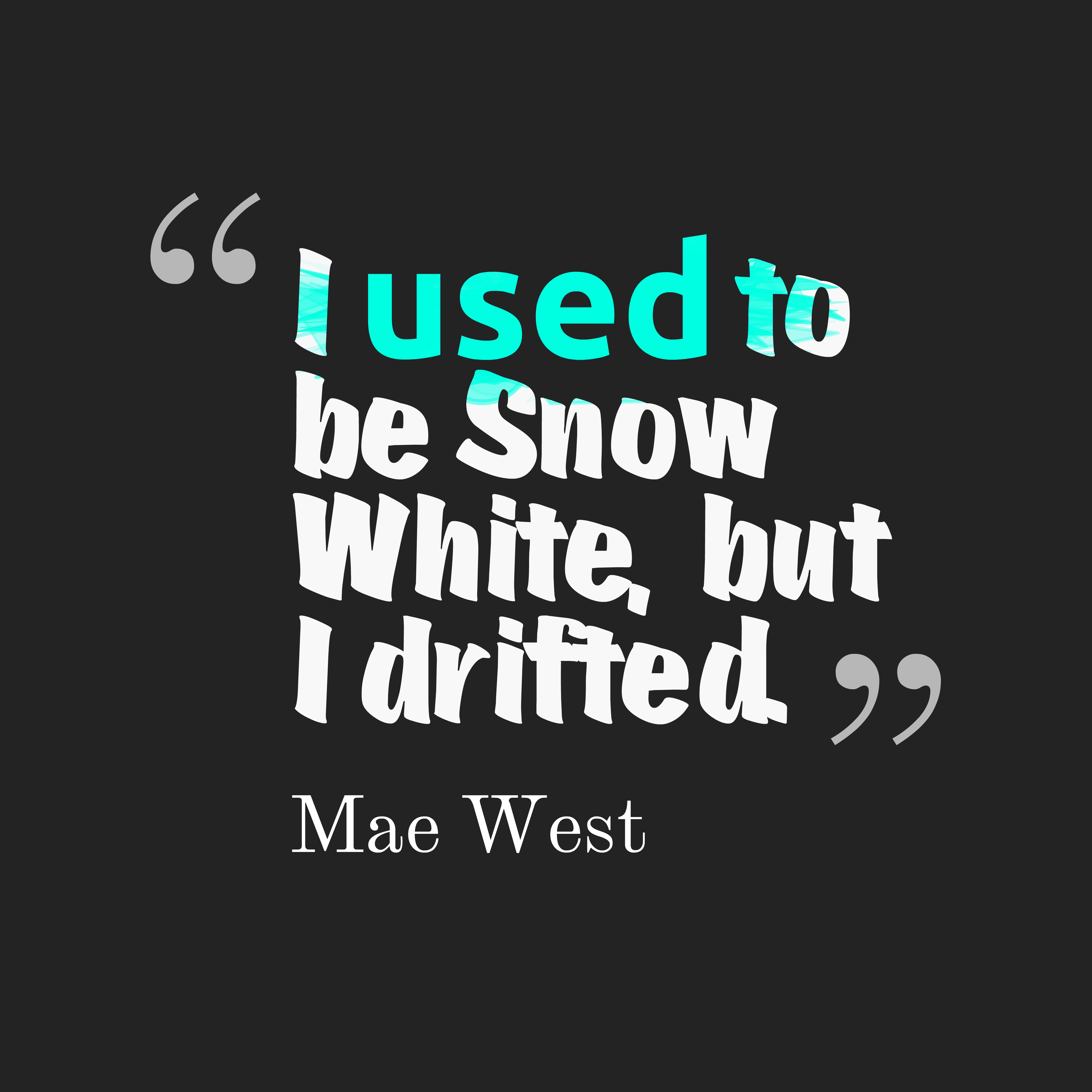 Quotes image of I used to be Snow White, but I drifted.