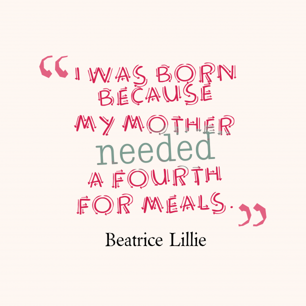 Beatrice Lillie 's quote about Birth. I was born because my…