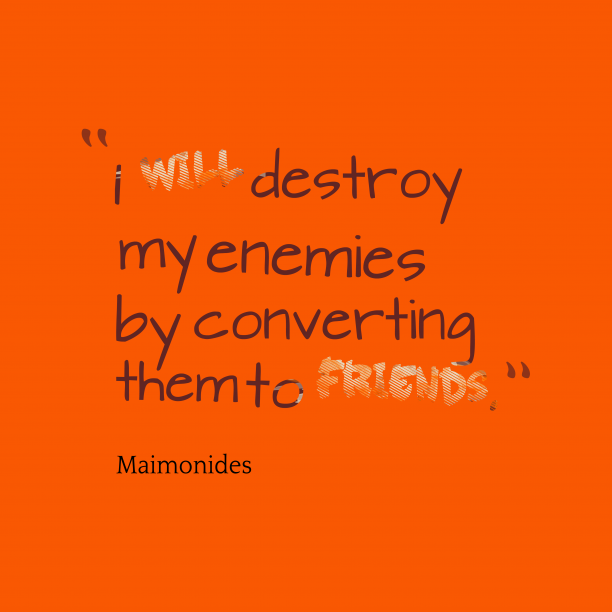 Maimonides 's quote about . I will destroy my enemies…