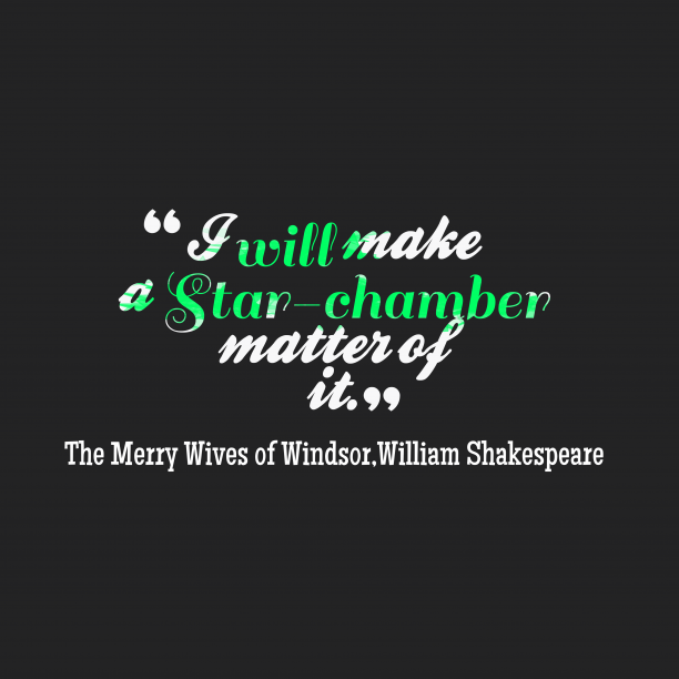 William Shakespeare 's quote about . I will make a Star-chamber…