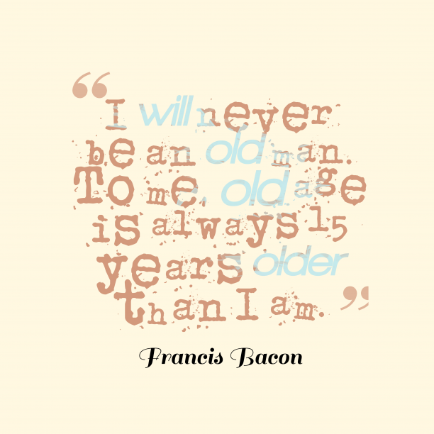 Francis Bacon quote about age.