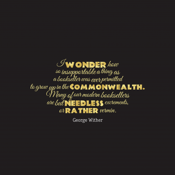 George Wither 's quote about . I wonder how so insupportable…