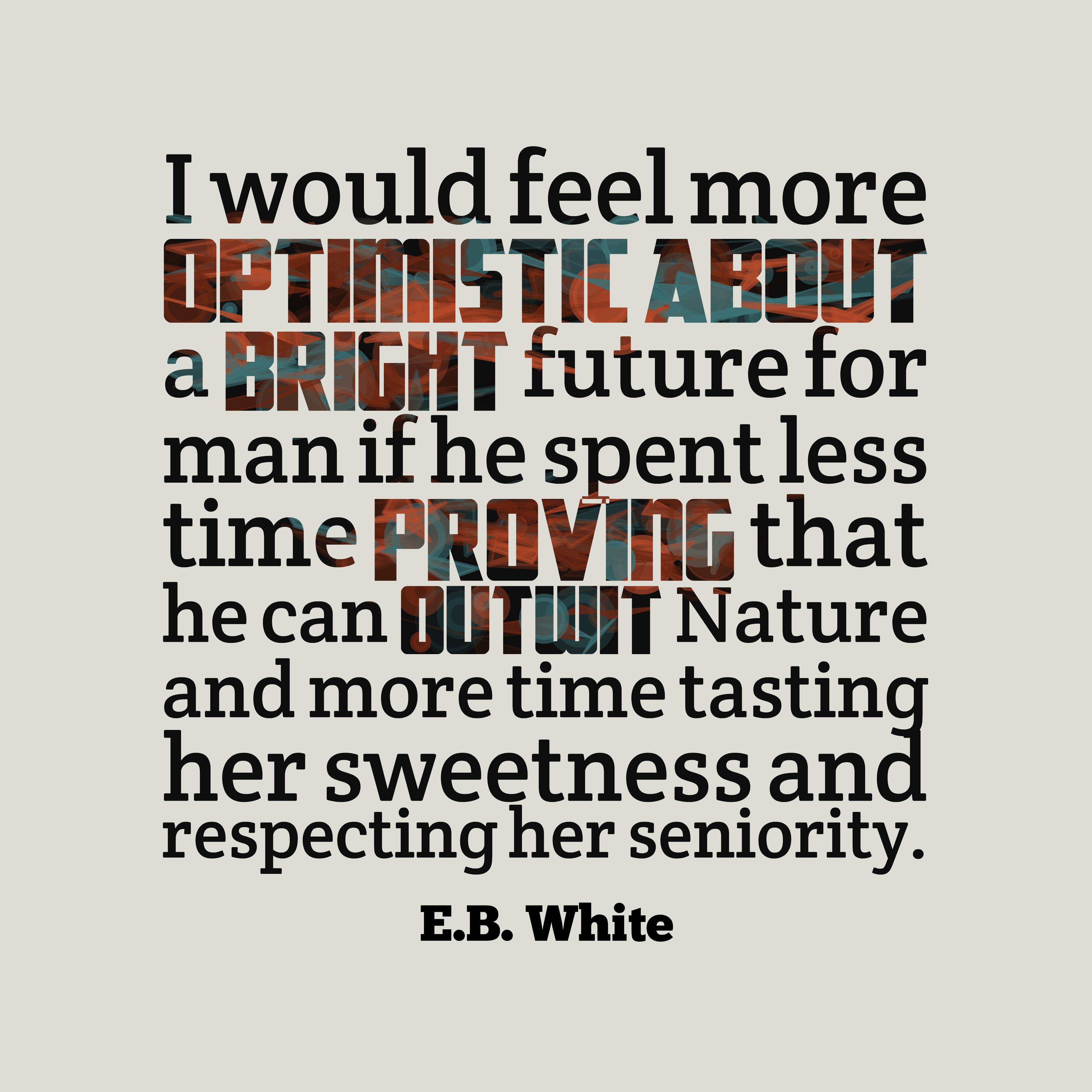 Quotes image of I would feel more optimistic about a bright future for man if he spent less time proving that he can outwit Nature and more time tasting her sweetness and respecting her seniority.
