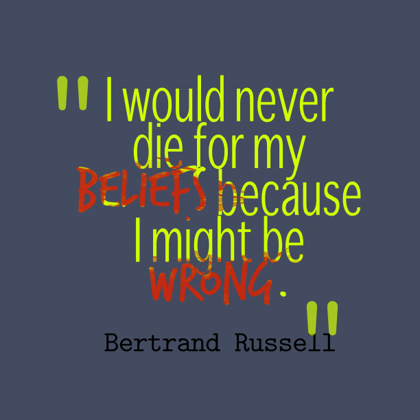 Bertrand Russell 's quote about Belief. I would never die for…