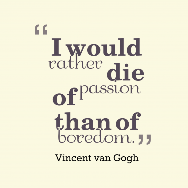 Vincent van Gogh 's quote about passion. I would rather die of…