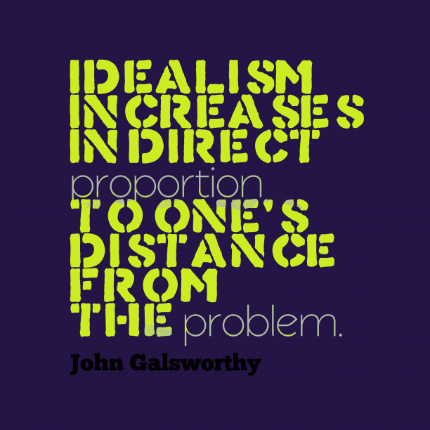 John Galsworthy 's quote about . Idealism increases in direct proportion…