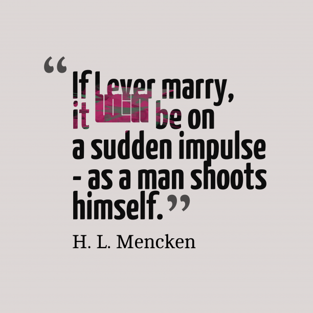 H. L. Mencken 's quote about . If I ever marry, it…