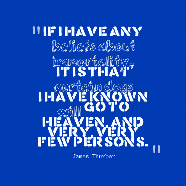 James Thurber 's quote about Belief,immortality. If I have any beliefs…