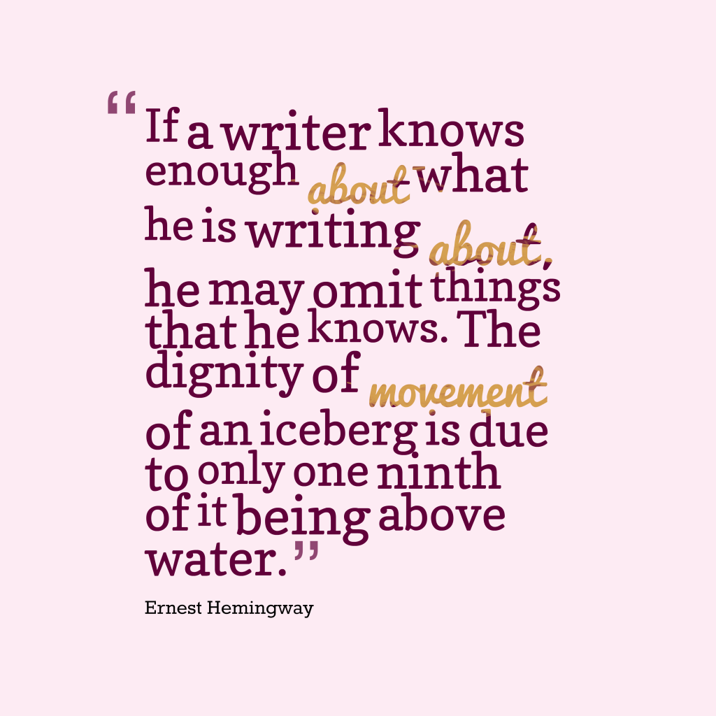 Quotes image of If a writer knows enough about what he is writing about, he may omit things that he knows. The dignity of movement of an iceberg is due to only one ninth of it being above water.