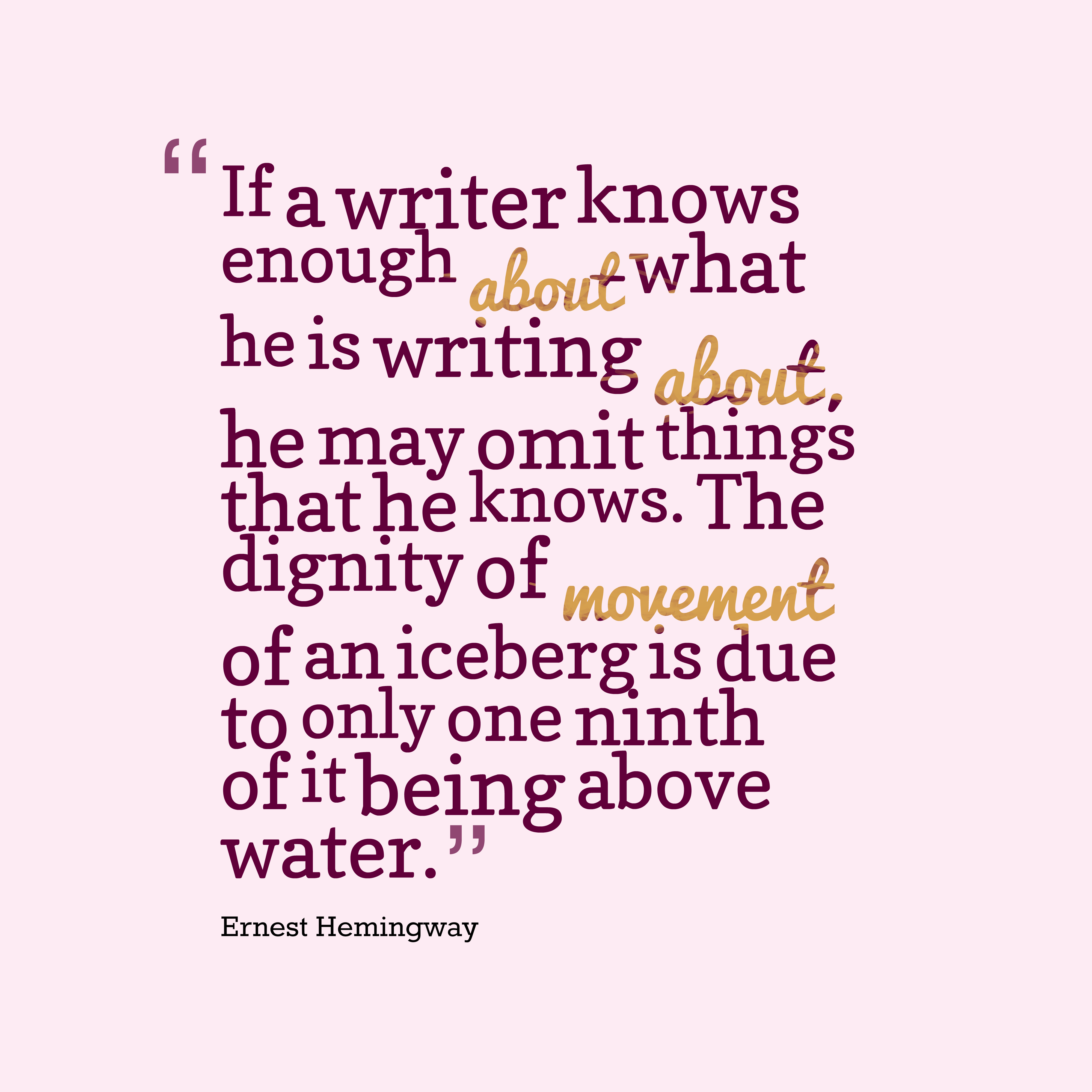 hi-res image of If a writer knows enough about what he is writing about, he may omit things that he knows. The dignity of movement of an iceberg is due to only one ninth of it being above water.