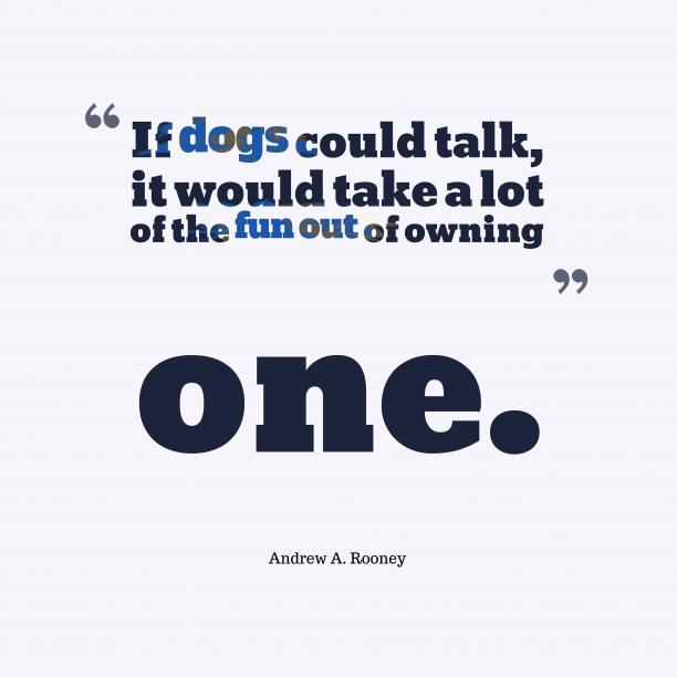 Andrew A. Rooney 's quote about . If dogs could talk, it…