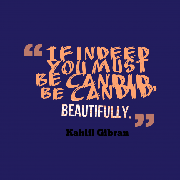 Kahlil Gibran 's quote about Candid. If indeed you must be…
