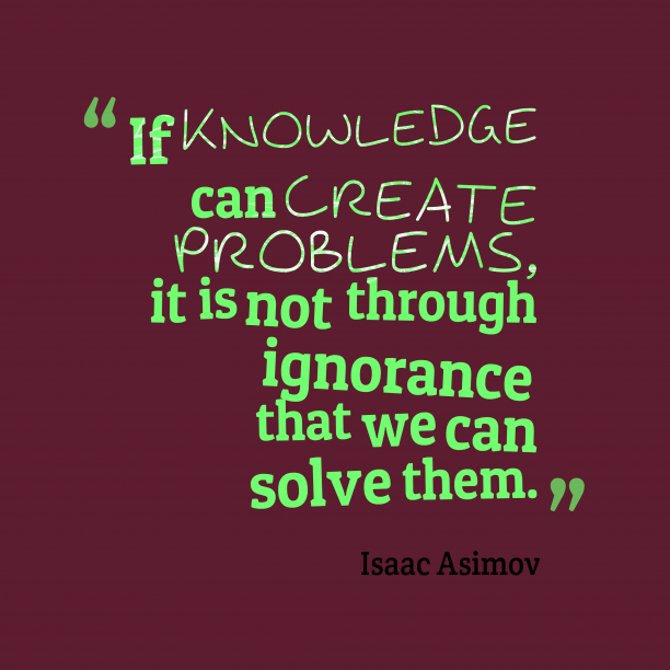 Isaac Asimov 's quote about knowledge. If knowledge can create problems,…