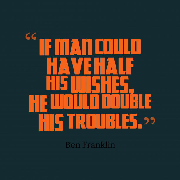 Ben Franklin 's quote about wishes. If man could have half…