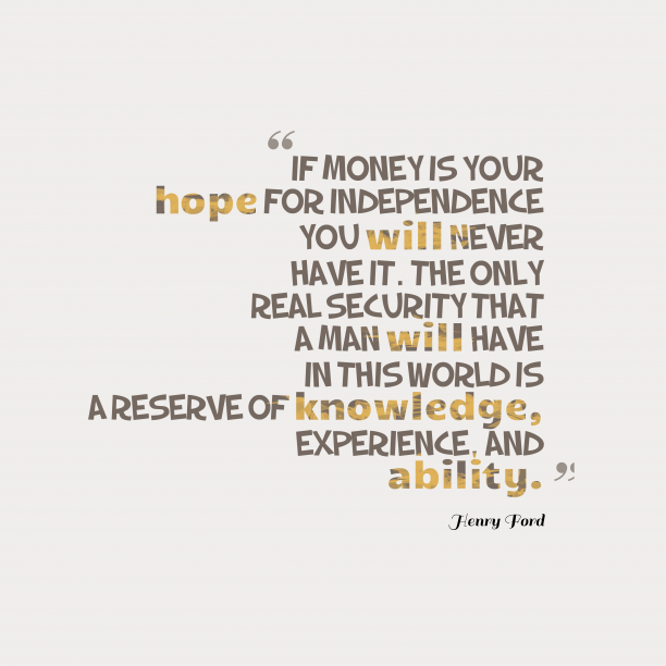 Henry Ford 's quote about knowledge, ability. If money is your hope…
