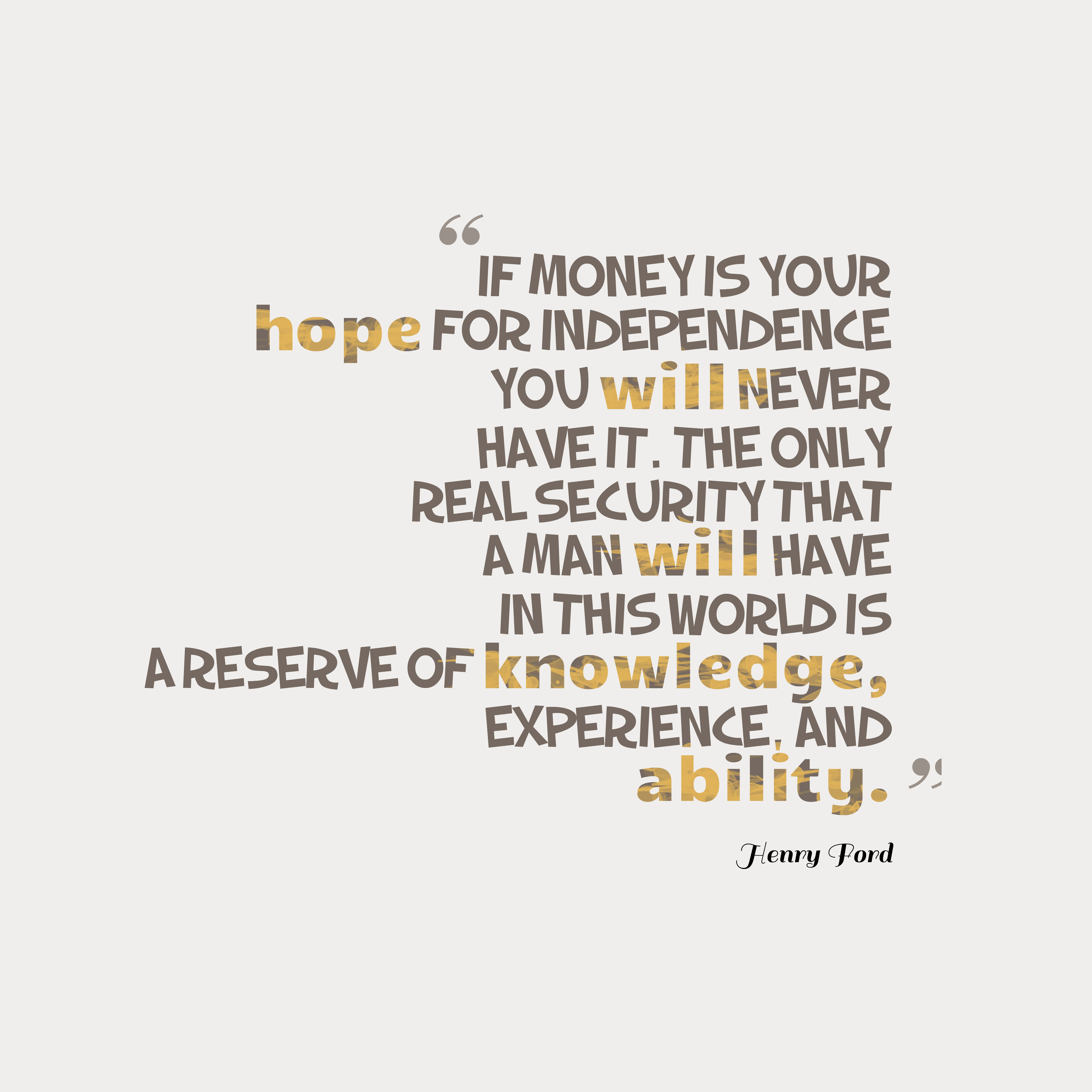 Quotes image of If money is your hope for independence you will never have it. The only real security that a man will have in this world is a reserve of knowledge, experience, and ability.