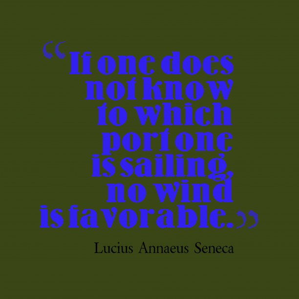 Lucius Annaeus Seneca 's quote about sailing. If one does not know…