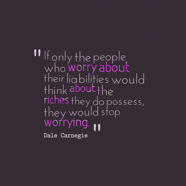 Dale Carnegie 's quote about liabilities. If only the people who…