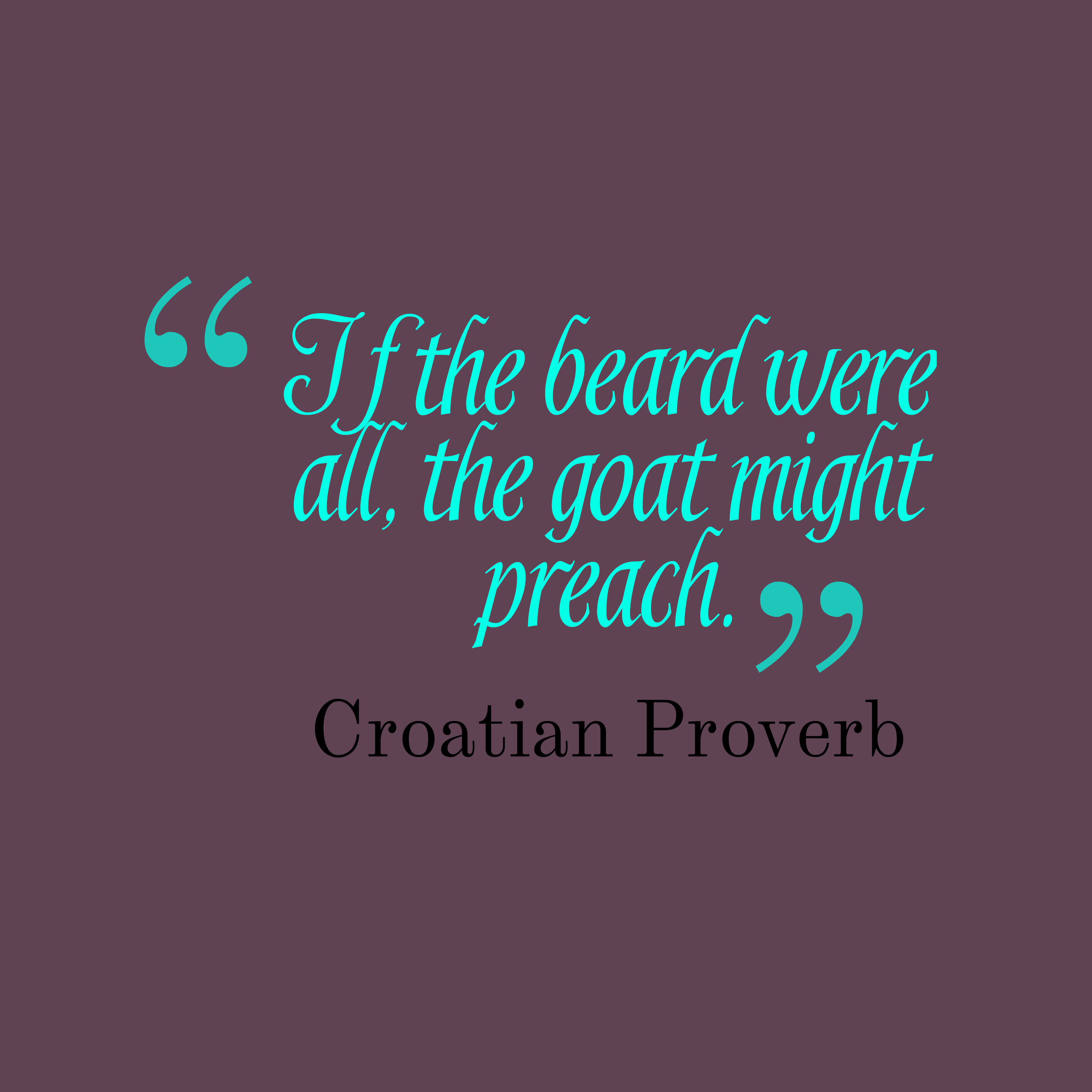 Quotes image of If the beard were all, the goat might preach.