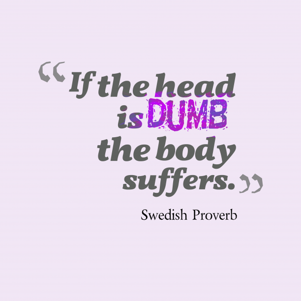 Swedish Wisdom 's quote about . If the head is dumb,…