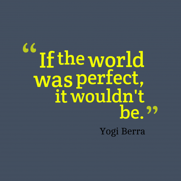Yogi Berra 's quote about world. If the world was perfect,…