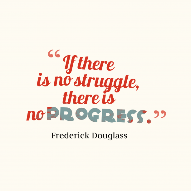 Frederick Douglass 's quote about struggle. If there is no struggle,…
