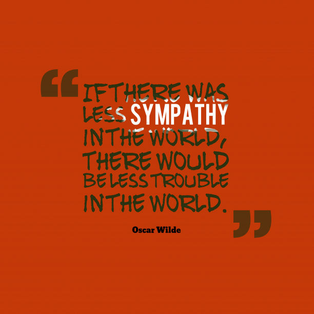 Oscar Wilde 's quote about sympathy, kindness. If there was less sympathy…