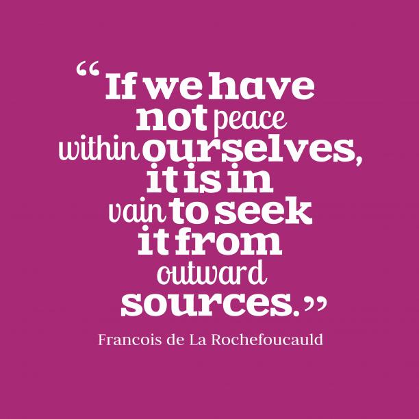 Francois de La Rochefoucauld 's quote about . If we have not peace…