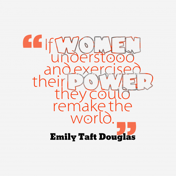 Emily Taft Douglas 's quote about Women, power. If women understood and exercised…