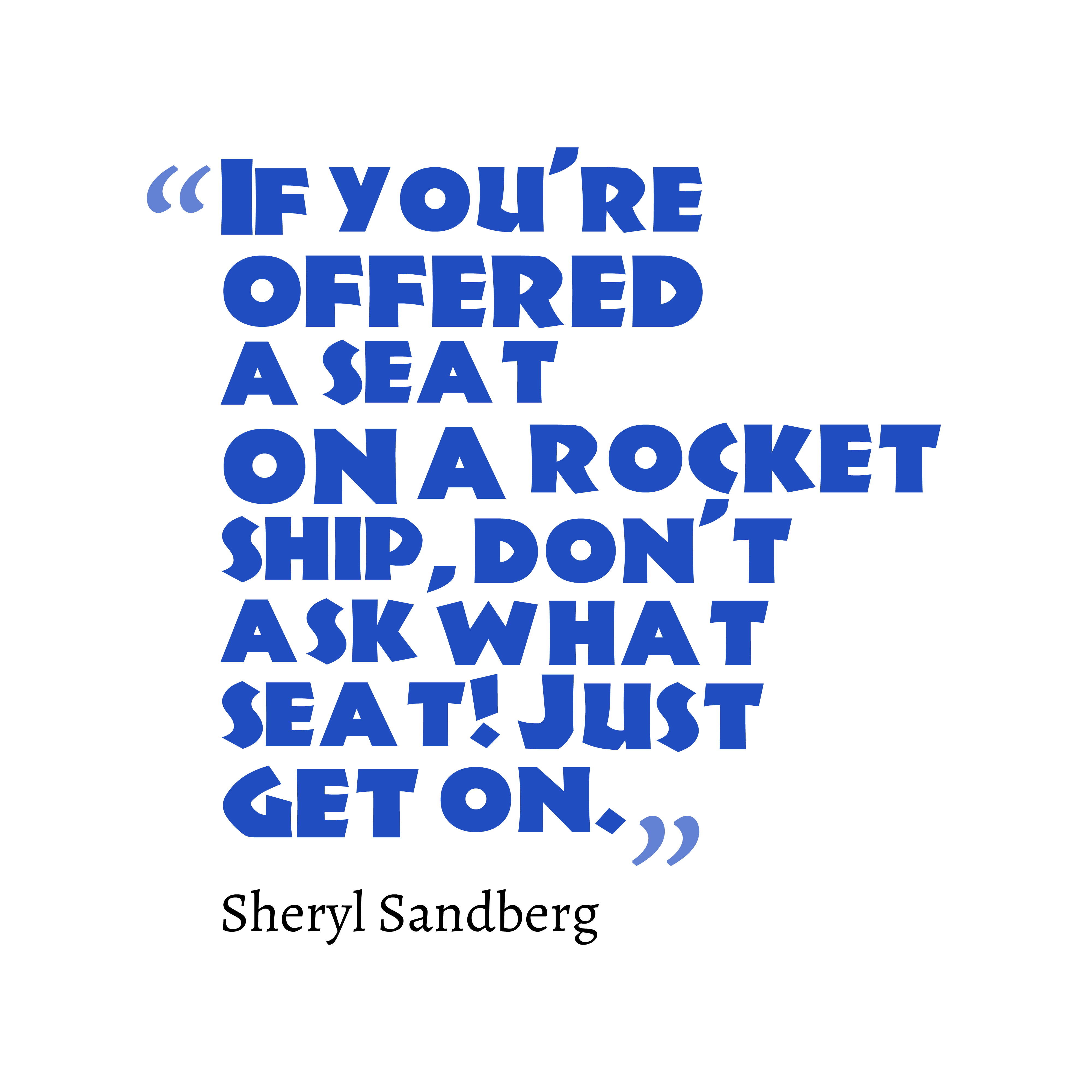 Quotes image of If you're offered a seat on a rocket ship, don't ask what seat! Just get on.