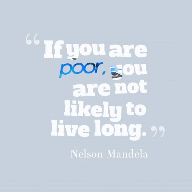 Nelson Mandela 's quote about . If you are poor, you…