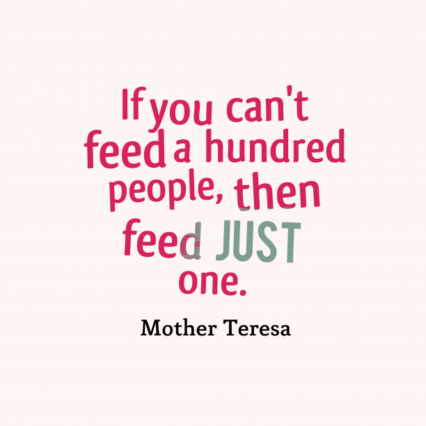 Mother Teresa 's quote about . If you can't feed a…