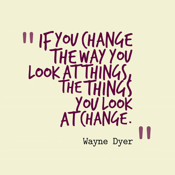 Wayne Dyer 's quote about . If you change the way…